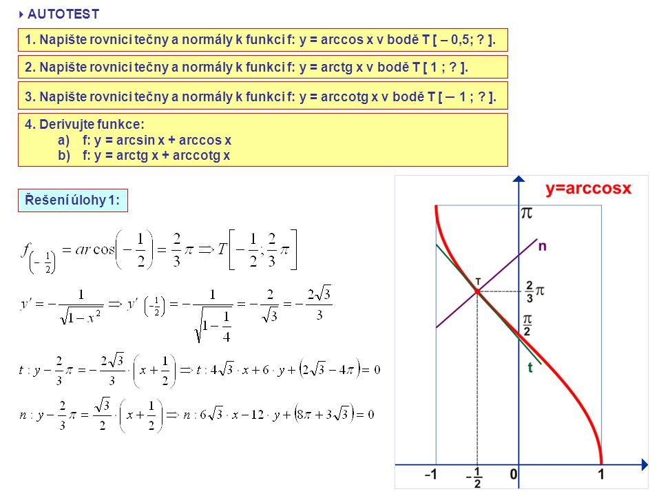 AUTOTEST 1. Napište rovnici tečny a normály k funkci f: y = arccos x v bodě T [ – 0,5; ].